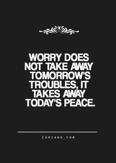 Worry does not take away tomorrow's troubles, it takes away today's peace.
