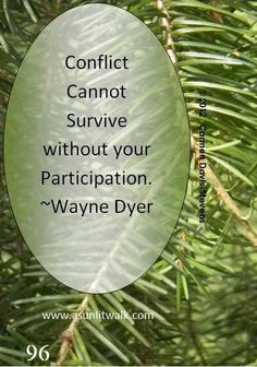 """Conflict cannot survive without your participation. Wayne Dyer- isn't that the truth? It's often best to walk away. Great Quotes, Me Quotes, Inspirational Quotes, Fantastic Quotes, Peace Quotes, Super Quotes, Motivational, Wayne Dyer Zitate, Cool Words"