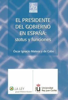 """El Presidente del Gobierno en España : """"status"""" y funciones / Óscar Ignacio Mateos y de Cabo. -  Las Rozas (Madrid) : La Ley, 2006"""