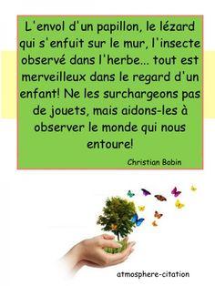 L'envol d'un papillon, le lézard qui s'enfuit sur le mur, l'insecte observé dans l'herbe... tout est merveilleux dans le regard d'un enfant! Ne les surchargeons pas de jouets, mais aidons-les à observer le monde qui nous entoure! -Christian Bobin  &nbs