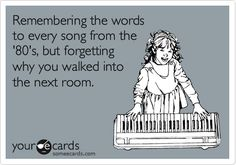 Remembering the words to every song from the '80's, but forgetting why you walked into the next room.