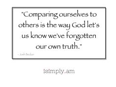 """Comparing ourselves to others is the way God lets us know we've forgotten our own truth."""