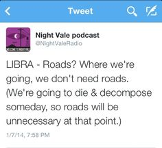 Night Vale Horoscope: LIBRA - Roads? Where we're going, we don't need roads. (We're going to die decompose someday so roads will be unnecessary at that point.)