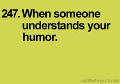 AND when someone that shares my humor makes me laugh very hard...often. This is extremely rare to find.