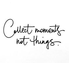 Collect moments not things...