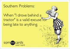 "Free and Funny Seasonal Ecard: Southern Problems: When ""I drove behind a tractor"" is a valid excuse for being late to anything. Create and send your own custom Seasonal ecard. Southern Sayings, Southern Pride, Southern Girls, Southern Charm, Southern Living, Southern Belle Quotes, Southern Humor, Southern Hospitality, Southern Style"