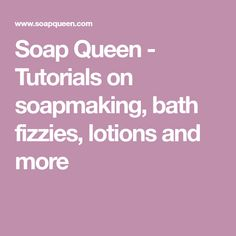 Soap Queen - Tutorials on soapmaking, bath fizzies, lotions and more