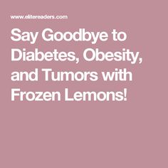 Say Goodbye to Diabetes, Obesity, and Tumors with Frozen Lemons!