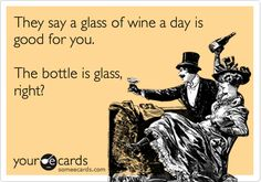 Funny Thinking of You Ecard: They say a glass of wine a day is good for you. The bottle is glass, right?