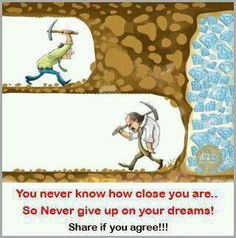 Don't give up!!!!! There is a true story of a miner giving up just inches away from a huge gold strike...