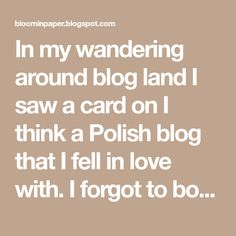 In my wandering around blog land I saw a card on I think a Polish blog that I fell in love with. I forgot to bookmark the page so I tried to...