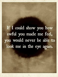 If I could show you how awful you made me feel, you would never be able to look me in the eye again.
