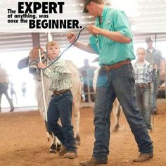 The expert at anything was once the beginner. Livestock Motivation by Ranch House Designs. Country Life, Country Girls, Country Quotes, Show Cows, 4 H Club, Show Cattle, Farm Kids, Into The West, Showing Livestock