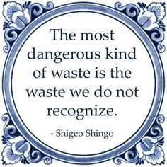 The most dangerous kind of waste is the waste we do not recognize. - Shigeo Shingo