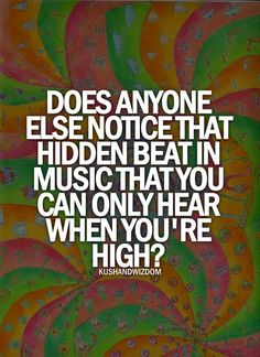 ALL THE TIME Music Is The Best Shit When Youre High