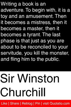 Sir Winston Churchill - Writing a book is an adventure. To begin with, it is a toy and an amusement. Then it becomes a mistress, then it becomes a master, then it becomes a tyrant. The last phase is that just as you are about to be reconciled to your servitude, you kill the monster, and fling him to the public. #quotations #quotes