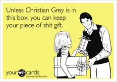 Unless Christian Grey is in this box, you can keep your piece of shit gift.