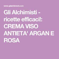 Gli Alchimisti - ricette efficaci!: CREMA VISO ANTIETA' ARGAN E ROSA