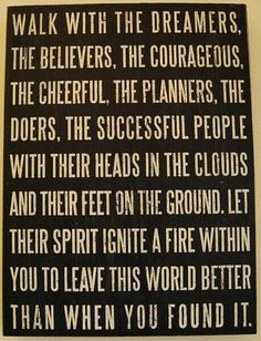 Walk with the dreamers, the believers, the cheerful, the planners, the doers, the successful people, with their head in the clouds and their feet on the ground. Let their spirit ignite a fire within you to leave this world better than you found it.