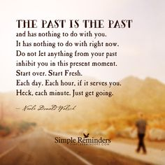 """""""The past is the past and has nothing to do with you. It has nothing to do with right now. Do not let anything from your past inhibit you in this present moment. Start over. Start Fresh. Each day. Each hour, if it serves you. Heck, each minute. Just get going."""" — Neale Donald Walsch so true #msawareness"""