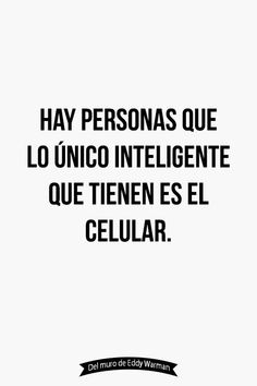 There are a lot of people that the only intelligent thing they have is their celular phone. The Words, More Than Words, True Quotes, Best Quotes, Funny Quotes, Quotes En Espanol, Frases Humor, Flirting Memes, Spanish Quotes