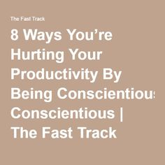 8 Ways You're Hurting Your Productivity By Being Conscientious | The Fast Track