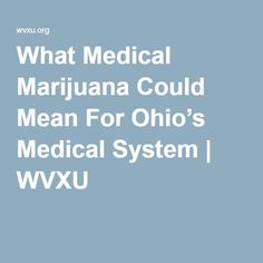 What Medical Marijuana Could Mean For Ohio's Medical System | WVXU