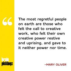 """""""The most regretful people on earth are those who felt the call to creative work, who felt their own creative power restive and uprising, and gave to it neither power nor time."""" - Mary Oliver (via Brain Pickings)"""