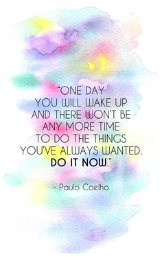 """One day you will wake up and there won't be any more time to do the things you've always wanted. Do it now."" - Paulo Coelho"