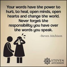 Your words have the power to hurt, to heal, open minds, open hearts, & change the world. Never forget the responsibility you have over the words you speak. World Quotes, Real Life Quotes, True Quotes, Quotes To Live By, Best Quotes, Amazing Quotes, Quotable Quotes, The Words, Fb Quote