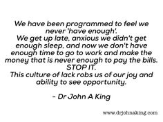 Never Enough  We have been programmed to feel we never 'have enough'. We get up late anxious we didn't get enough sleep and now we don't have enough time to go to work and make the money that is never enough to pay the bills. STOP IT. This culture of lack robs us of our joy and […]   The post  Never Enough  ap ..  #drjohnaking #leadership #lifeasleaders http://www.drjohnaking.com/memes/never-enough/