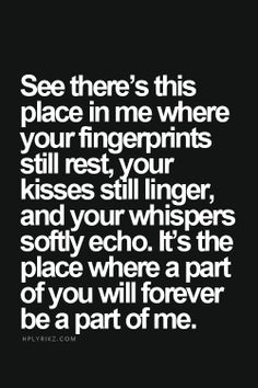 See there's this place in me where your fingerprints still rest, your kisses still linger, and your whispers softly echo. It's the place where a part of you will forever be a part of me.