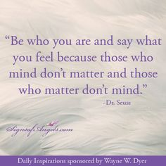 """""""Be who you are and say what you feel because those who mind don't matter and those who matter don't mind"""" ~Dr. Dr Seuss, Angel Quotes, Spiritual Words, I Believe In Angels, Say What, Love And Light, Tell Me, Food For Thought, Daily Inspiration"""