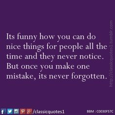Its funny how you can do nice things for people all the time and they never notice. But once you make one mistake, its never forgotten.