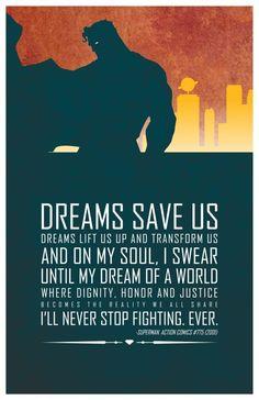 """""""Sonhos nos salvam sonhos nos levantam e nos transformam e em minha alma, eu juro até os meus sonhos de um mundo onde a dignidade, honra e justiça tornam-se a realidade que todos nós compartilhamos Eu nunca vou parar de lutar. NUNCA!"""" - Superman"""