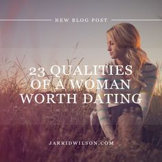 23 Qualities Of A Woman Worth Dating -> In order to find a man of God, I must first be a woman of God.