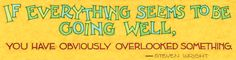 If everything seems to be going well, you have obviously overlooked something. - Steven Wright (Illustrated by Mary Engelbreit)