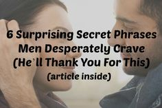 6 Surprising Secret Phrases Men Desperately Crave (He'll Thank You For This) - What most women don't realize is that if you ever want a man to have deep intense feelings for you, then you need to become emotionally in-tune with him. Here are 6 emotionally stimulating phrases that will absolutely blow his mind and steal his heart in just one conversation. And yes, he'll thank you for this… #obsessionphrases #secretphrases #datingadviceforwomen #relationships #attraction