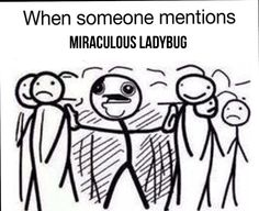 When someone mentions Miraculous Ladybug. Or the word ladybug. Or miraculous. Or black cats. Or puns. Or love square otp's.