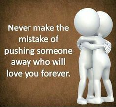 Never make the mistake of pushing someone away who will love you forever