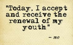 I accept and receive from my Heavenly Father the renewal of my youth each and every day.