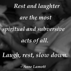 """""""Rest and laughter are the most spiritual and subversive acts of all. Laugh, rest, slow down. Slow Down Quotes, Laughter Quotes, Anne Lamott, My Philosophy, Self Compassion, Love Languages, Inspirational Quotes, Motivational, Deep Thoughts"""