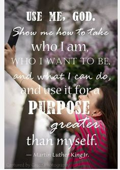 Amen! Use Me, God.  Show me how to take who I am, who I want to be, and what I can do, and use if for purpose greater than myself.  <3  MLK