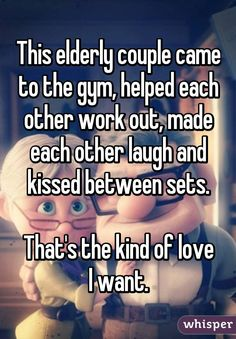 This elderly couple came to the gym, helped each other work out, made each other laugh and kissed between sets.  That's the kind of love I want.