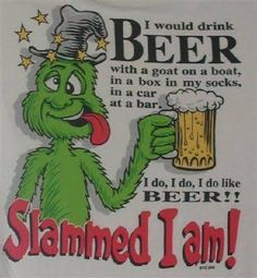 I would drink beer with a goat on a boat,in a box in my socks,in a car at a bar. I do,I do,I do like beer!! Slammed I am!
