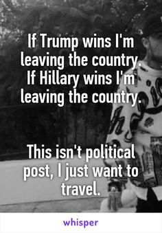If Trump wins I'm leaving the country. If Hillary wins I'm leaving the country.   This isn't political post, I just want to travel.