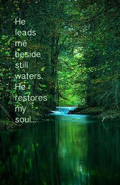 """He leads me beside the still waters. He restores my soul.""  How beautiful. How true."