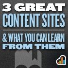 3 Great Content Sites and What You Can Learn From Them