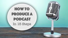 How to produce a podcast in 15 steps [Slideshare]
