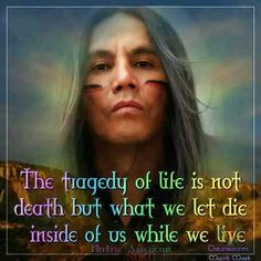 The tragedy of life is not death but what we let die inside of us while we still live.